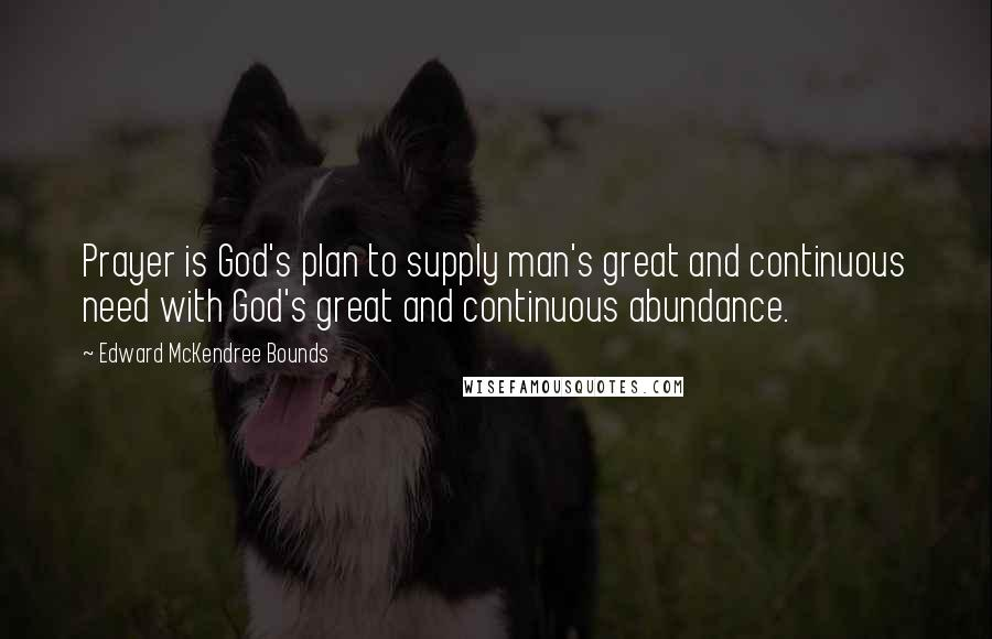 Edward McKendree Bounds quotes: Prayer is God's plan to supply man's great and continuous need with God's great and continuous abundance.