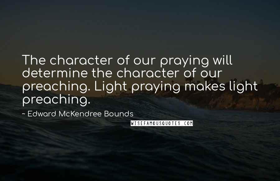 Edward McKendree Bounds quotes: The character of our praying will determine the character of our preaching. Light praying makes light preaching.