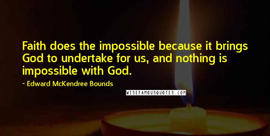 Edward McKendree Bounds quotes: Faith does the impossible because it brings God to undertake for us, and nothing is impossible with God.