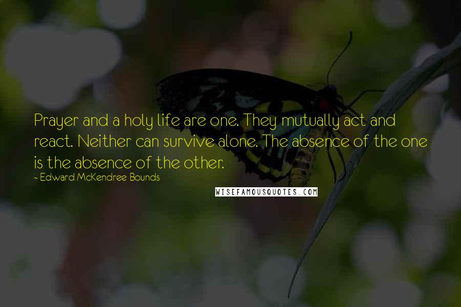 Edward McKendree Bounds quotes: Prayer and a holy life are one. They mutually act and react. Neither can survive alone. The absence of the one is the absence of the other.