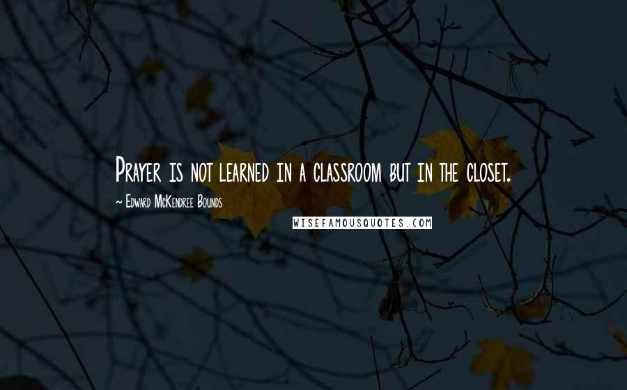 Edward McKendree Bounds quotes: Prayer is not learned in a classroom but in the closet.