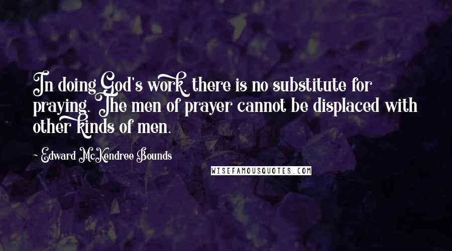 Edward McKendree Bounds quotes: In doing God's work, there is no substitute for praying. The men of prayer cannot be displaced with other kinds of men.