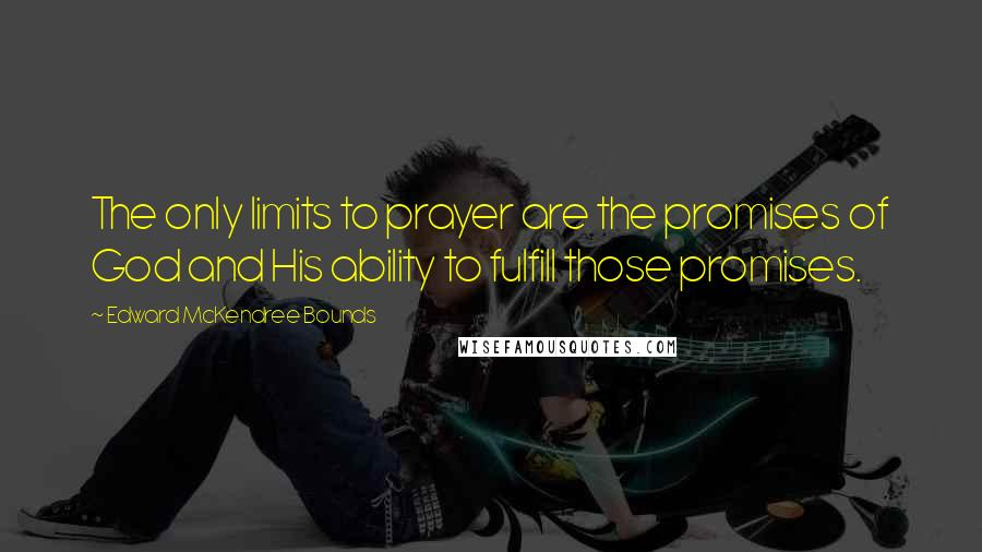 Edward McKendree Bounds quotes: The only limits to prayer are the promises of God and His ability to fulfill those promises.