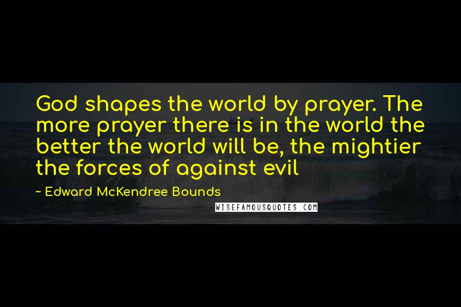 Edward McKendree Bounds quotes: God shapes the world by prayer. The more prayer there is in the world the better the world will be, the mightier the forces of against evil