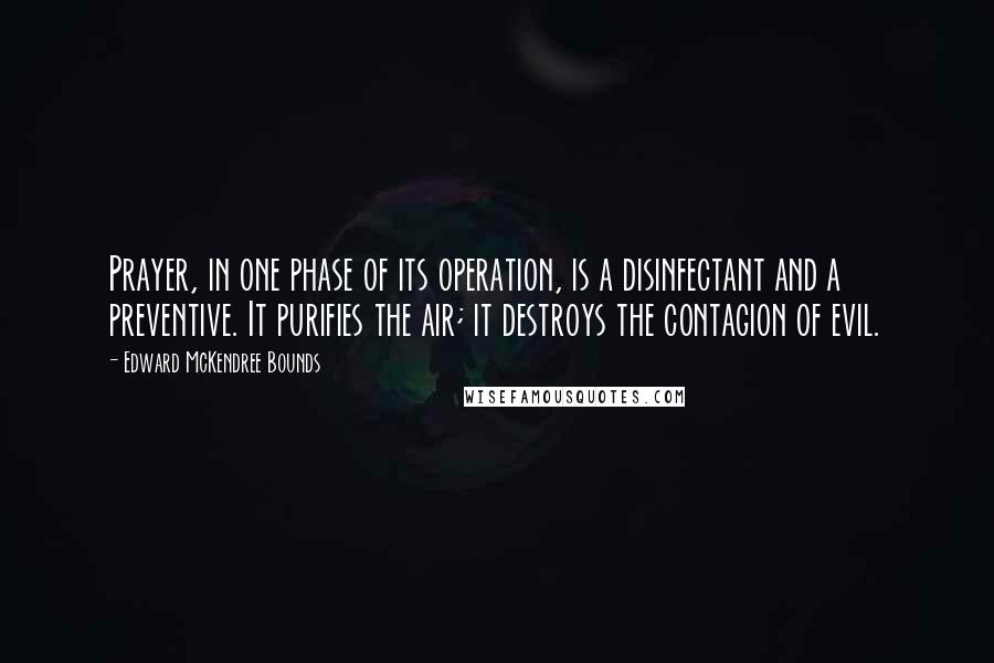 Edward McKendree Bounds quotes: Prayer, in one phase of its operation, is a disinfectant and a preventive. It purifies the air; it destroys the contagion of evil.