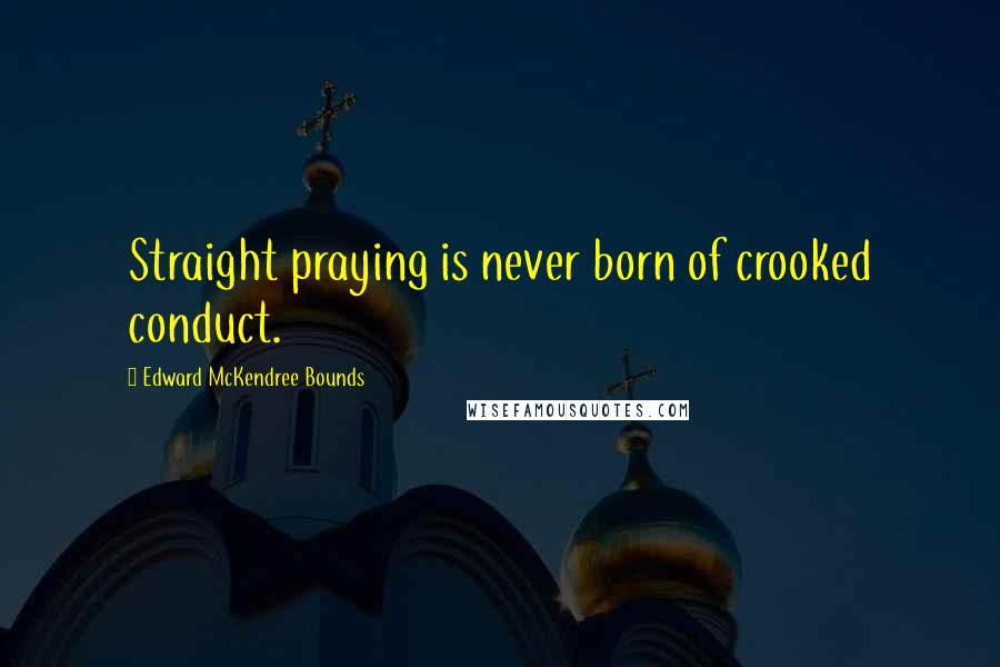 Edward McKendree Bounds quotes: Straight praying is never born of crooked conduct.