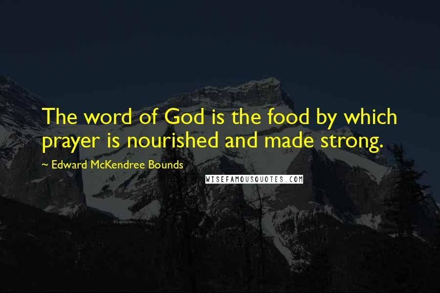 Edward McKendree Bounds quotes: The word of God is the food by which prayer is nourished and made strong.