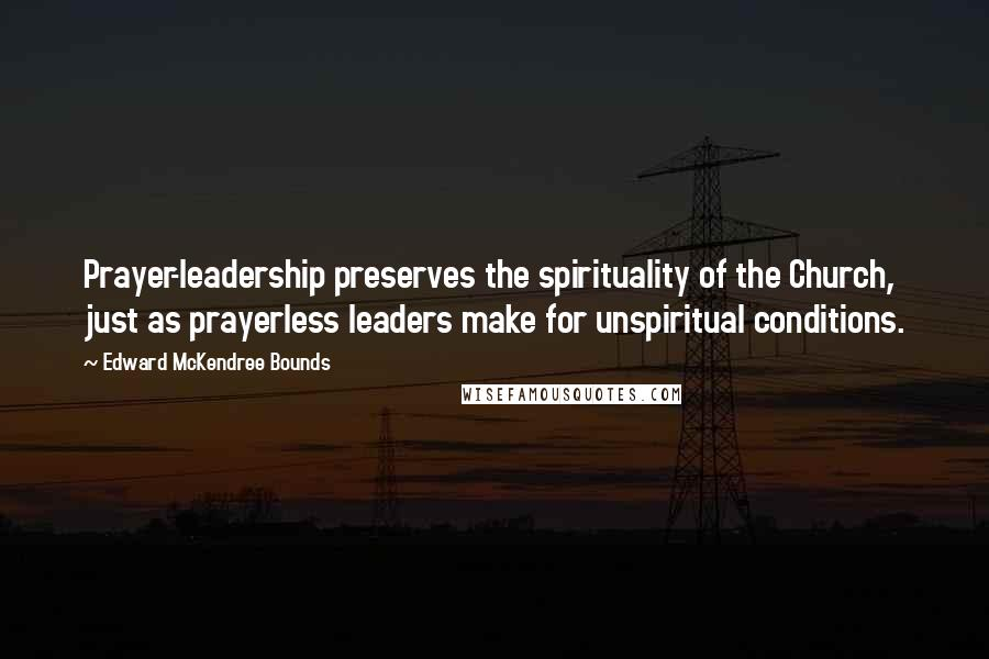 Edward McKendree Bounds quotes: Prayer-leadership preserves the spirituality of the Church, just as prayerless leaders make for unspiritual conditions.