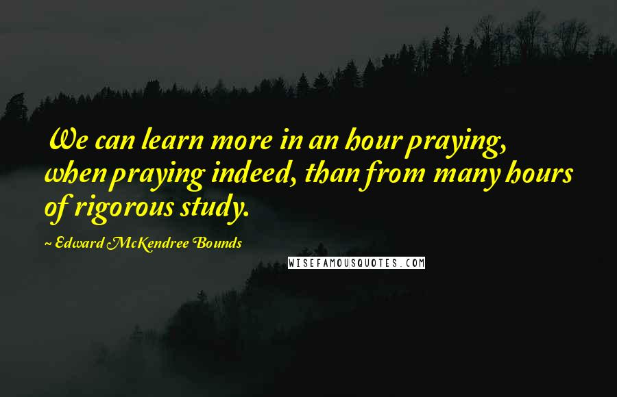 Edward McKendree Bounds quotes: We can learn more in an hour praying, when praying indeed, than from many hours of rigorous study.