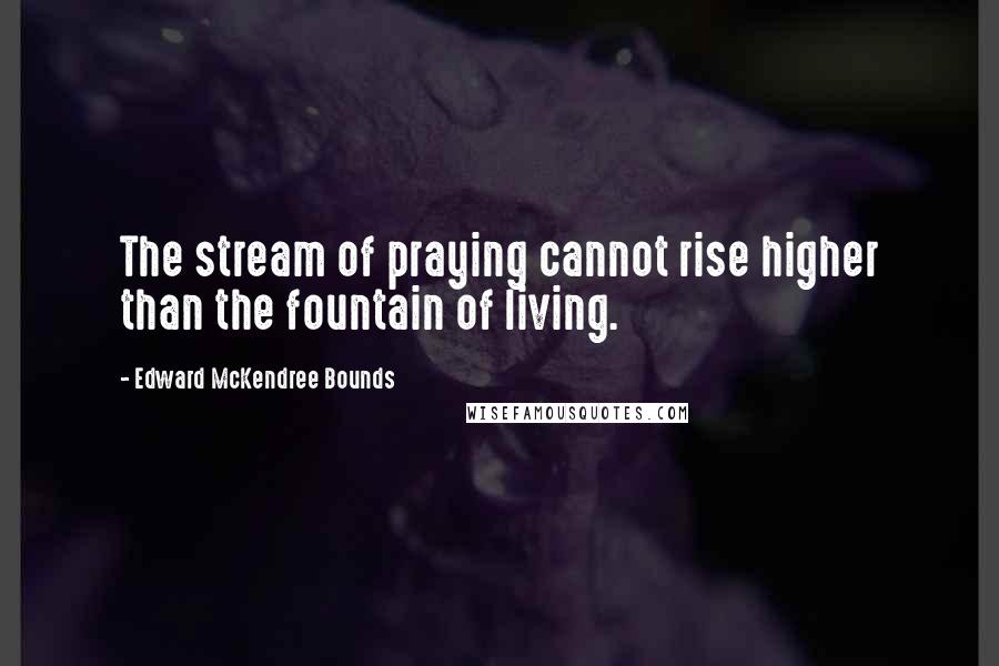 Edward McKendree Bounds quotes: The stream of praying cannot rise higher than the fountain of living.