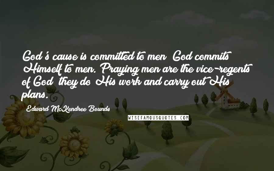 Edward McKendree Bounds quotes: God's cause is committed to men; God commits Himself to men. Praying men are the vice-regents of God; they do His work and carry out His plans.