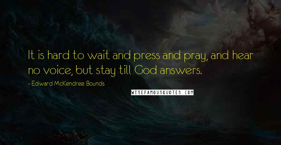 Edward McKendree Bounds quotes: It is hard to wait and press and pray, and hear no voice, but stay till God answers.