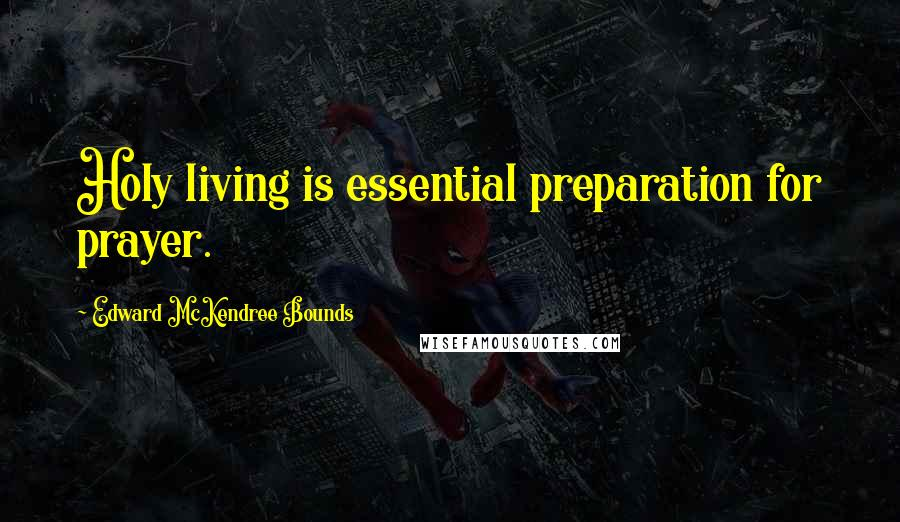 Edward McKendree Bounds quotes: Holy living is essential preparation for prayer.