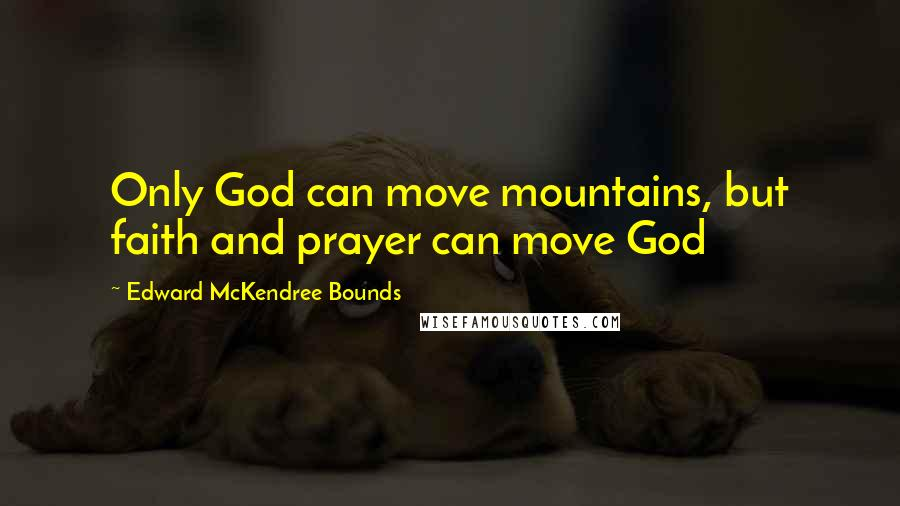 Edward McKendree Bounds quotes: Only God can move mountains, but faith and prayer can move God