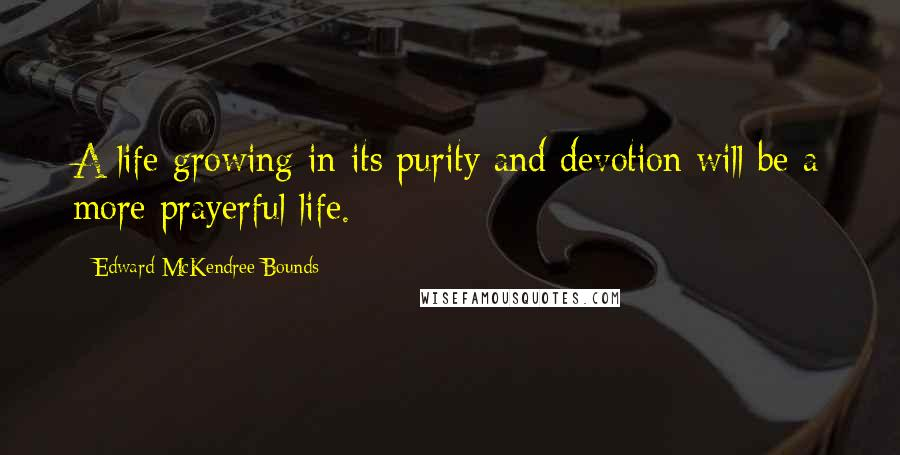 Edward McKendree Bounds quotes: A life growing in its purity and devotion will be a more prayerful life.