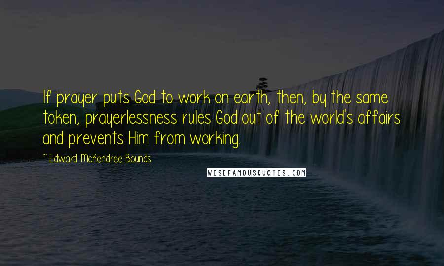 Edward McKendree Bounds quotes: If prayer puts God to work on earth, then, by the same token, prayerlessness rules God out of the world's affairs and prevents Him from working.