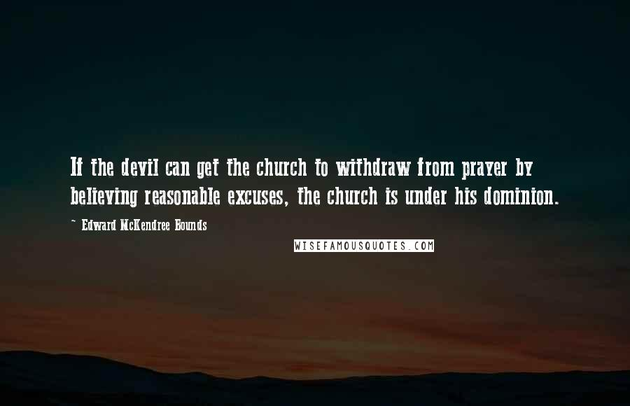 Edward McKendree Bounds quotes: If the devil can get the church to withdraw from prayer by believing reasonable excuses, the church is under his dominion.