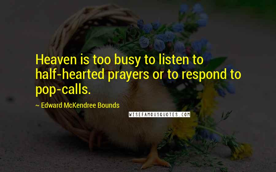 Edward McKendree Bounds quotes: Heaven is too busy to listen to half-hearted prayers or to respond to pop-calls.