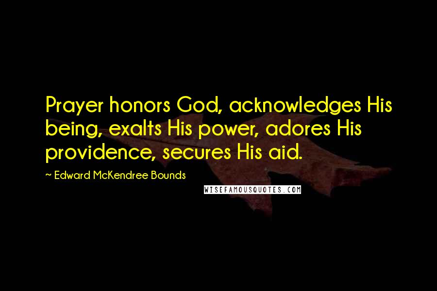 Edward McKendree Bounds quotes: Prayer honors God, acknowledges His being, exalts His power, adores His providence, secures His aid.