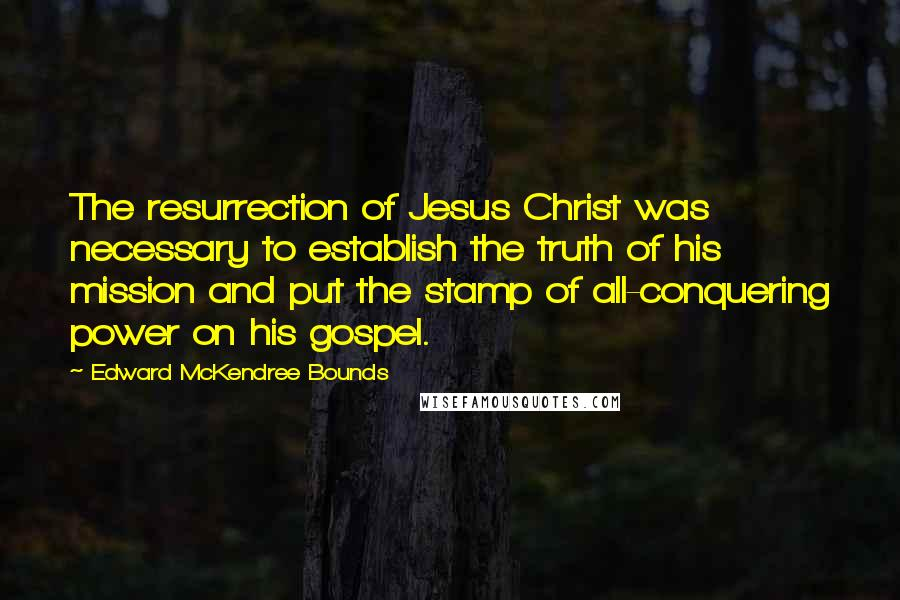 Edward McKendree Bounds quotes: The resurrection of Jesus Christ was necessary to establish the truth of his mission and put the stamp of all-conquering power on his gospel.