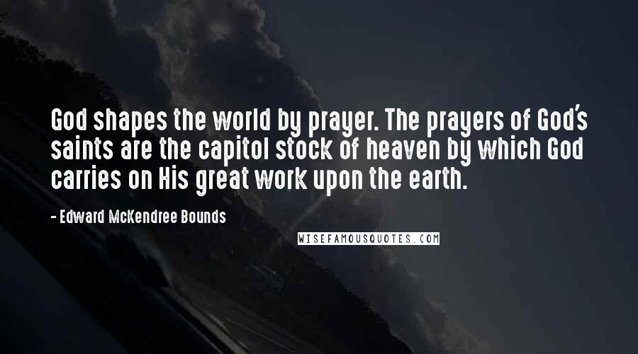 Edward McKendree Bounds quotes: God shapes the world by prayer. The prayers of God's saints are the capitol stock of heaven by which God carries on His great work upon the earth.