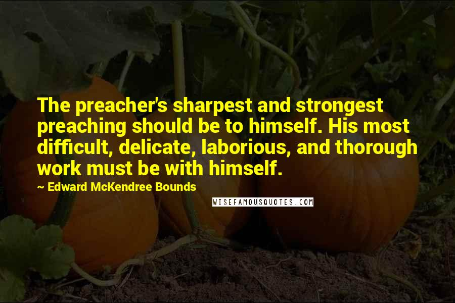 Edward McKendree Bounds quotes: The preacher's sharpest and strongest preaching should be to himself. His most difficult, delicate, laborious, and thorough work must be with himself.