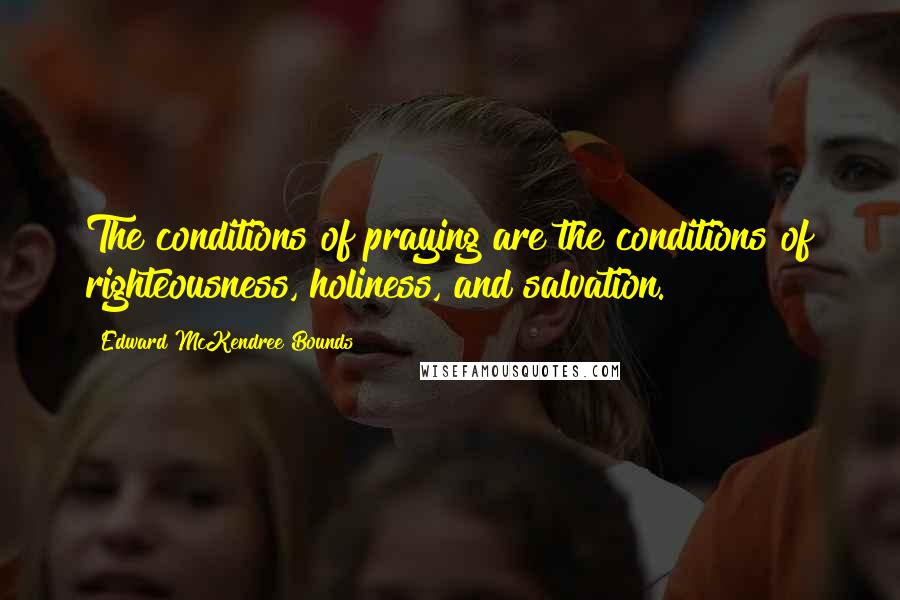 Edward McKendree Bounds quotes: The conditions of praying are the conditions of righteousness, holiness, and salvation.