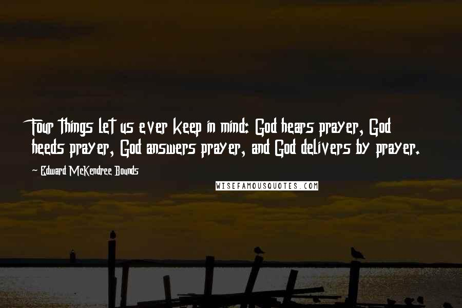 Edward McKendree Bounds quotes: Four things let us ever keep in mind: God hears prayer, God heeds prayer, God answers prayer, and God delivers by prayer.