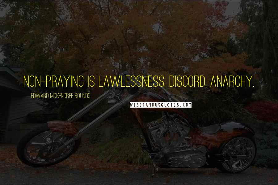 Edward McKendree Bounds quotes: Non-praying is lawlessness, discord, anarchy.