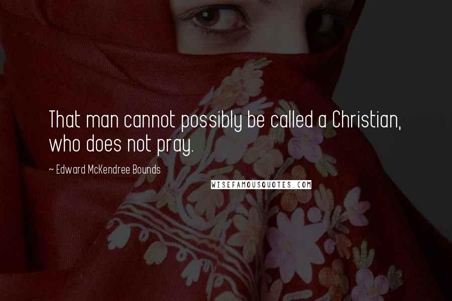 Edward McKendree Bounds quotes: That man cannot possibly be called a Christian, who does not pray.