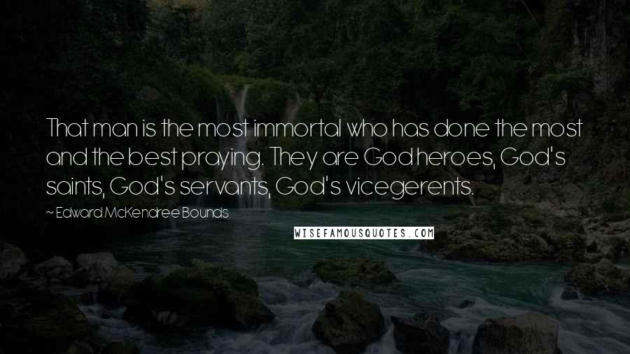 Edward McKendree Bounds quotes: That man is the most immortal who has done the most and the best praying. They are God heroes, God's saints, God's servants, God's vicegerents.