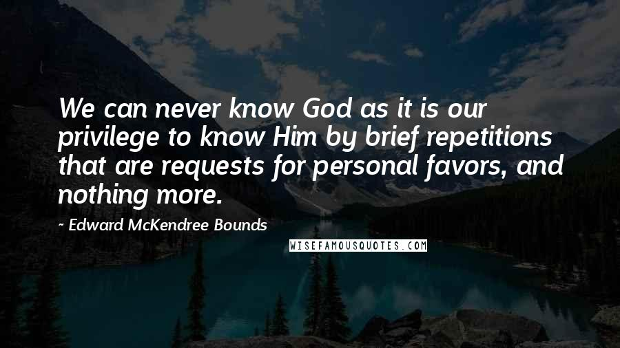 Edward McKendree Bounds quotes: We can never know God as it is our privilege to know Him by brief repetitions that are requests for personal favors, and nothing more.
