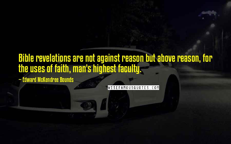 Edward McKendree Bounds quotes: Bible revelations are not against reason but above reason, for the uses of faith, man's highest faculty.