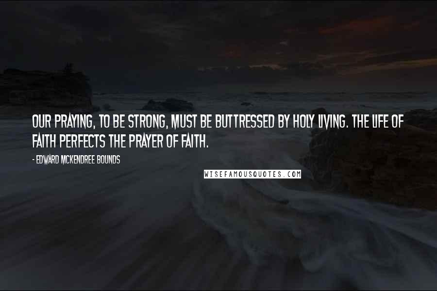 Edward McKendree Bounds quotes: Our praying, to be strong, must be buttressed by holy living. The life of faith perfects the prayer of faith.