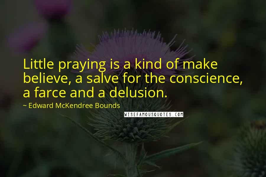 Edward McKendree Bounds quotes: Little praying is a kind of make believe, a salve for the conscience, a farce and a delusion.