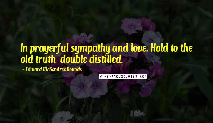 Edward McKendree Bounds quotes: In prayerful sympathy and love. Hold to the old truth double distilled.