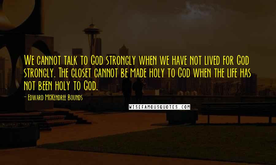 Edward McKendree Bounds quotes: We cannot talk to God strongly when we have not lived for God strongly. The closet cannot be made holy to God when the life has not been holy to