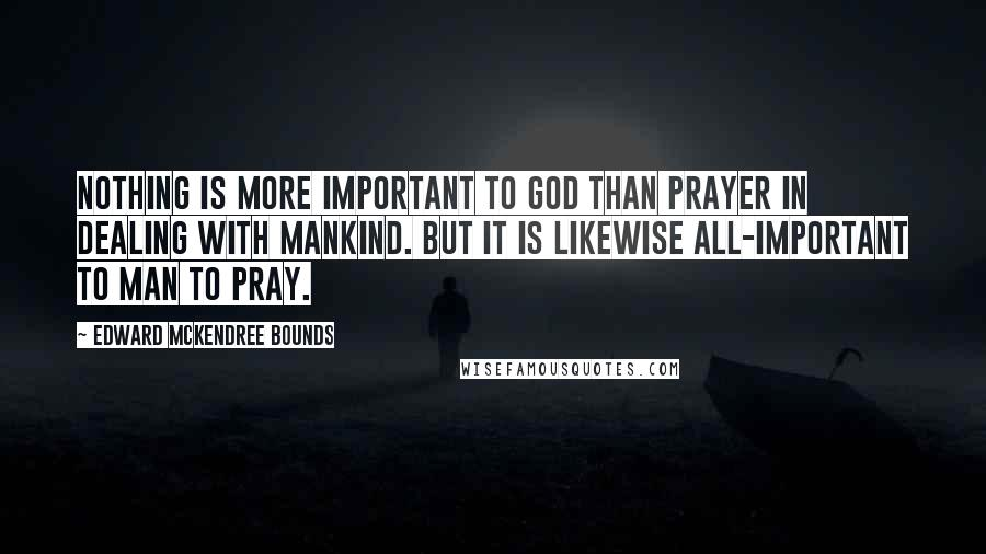 Edward McKendree Bounds quotes: Nothing is more important to God than prayer in dealing with mankind. But it is likewise all-important to man to pray.
