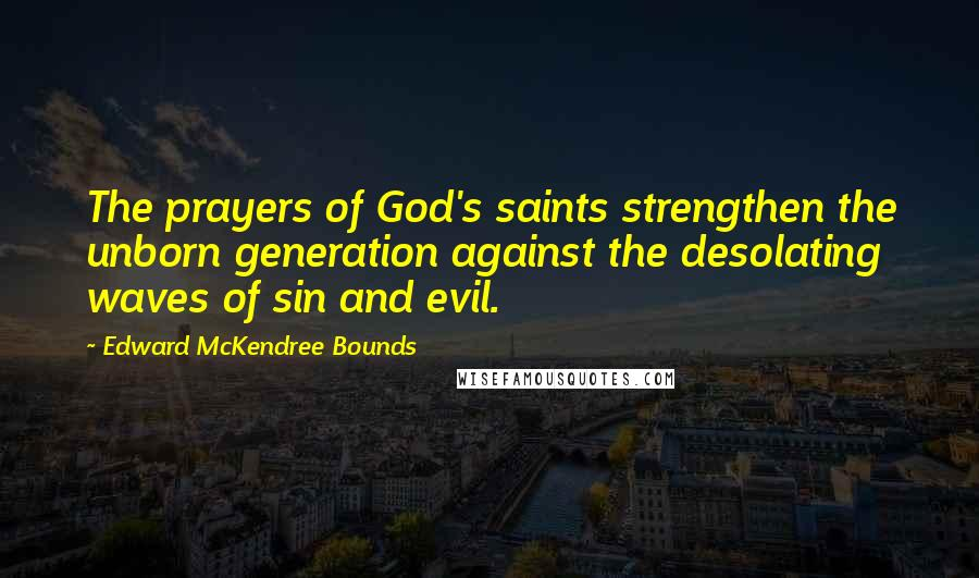 Edward McKendree Bounds quotes: The prayers of God's saints strengthen the unborn generation against the desolating waves of sin and evil.