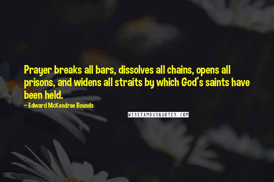 Edward McKendree Bounds quotes: Prayer breaks all bars, dissolves all chains, opens all prisons, and widens all straits by which God's saints have been held.