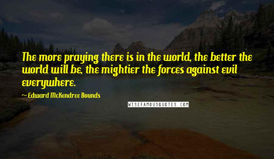 Edward McKendree Bounds quotes: The more praying there is in the world, the better the world will be, the mightier the forces against evil everywhere.