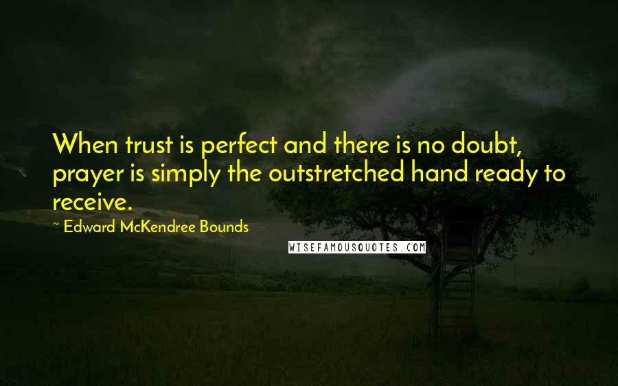 Edward McKendree Bounds quotes: When trust is perfect and there is no doubt, prayer is simply the outstretched hand ready to receive.