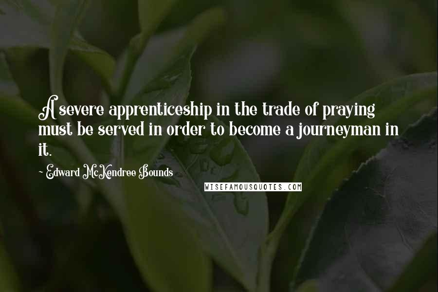 Edward McKendree Bounds quotes: A severe apprenticeship in the trade of praying must be served in order to become a journeyman in it.