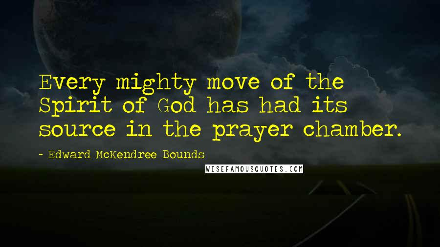 Edward McKendree Bounds quotes: Every mighty move of the Spirit of God has had its source in the prayer chamber.