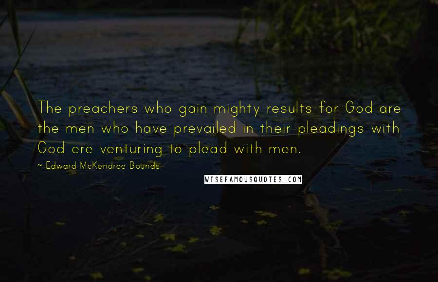 Edward McKendree Bounds quotes: The preachers who gain mighty results for God are the men who have prevailed in their pleadings with God ere venturing to plead with men.