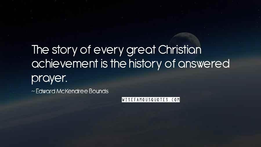 Edward McKendree Bounds quotes: The story of every great Christian achievement is the history of answered prayer.