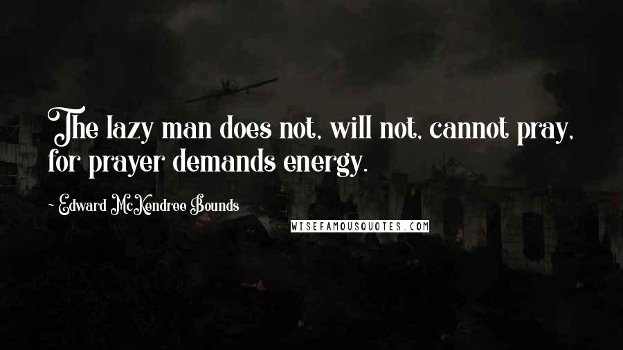 Edward McKendree Bounds quotes: The lazy man does not, will not, cannot pray, for prayer demands energy.