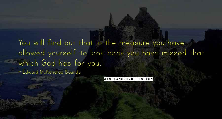 Edward McKendree Bounds quotes: You will find out that in the measure you have allowed yourself to look back you have missed that which God has for you.