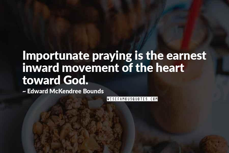 Edward McKendree Bounds quotes: Importunate praying is the earnest inward movement of the heart toward God.