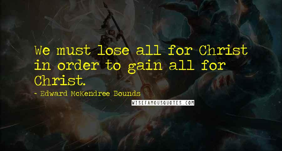 Edward McKendree Bounds quotes: We must lose all for Christ in order to gain all for Christ.